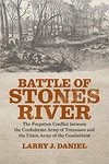 Battle of Stones River : the forgotten conflict between the Confederate Army of Tennessee and the Union Army of the Cumberland by Larry J. Daniel